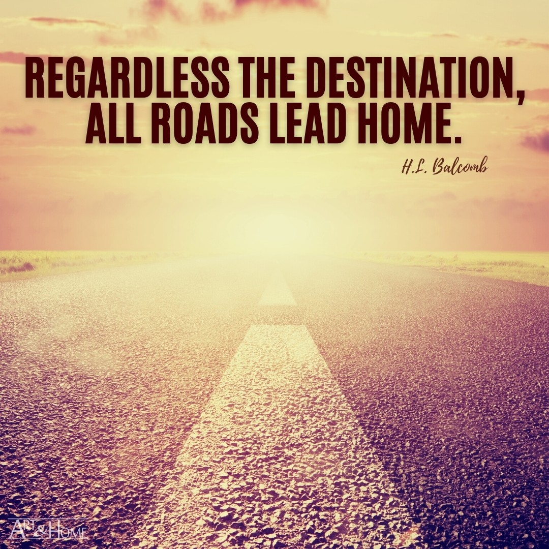 Regardless the destination, all roads lead home. H.L. Balcomb