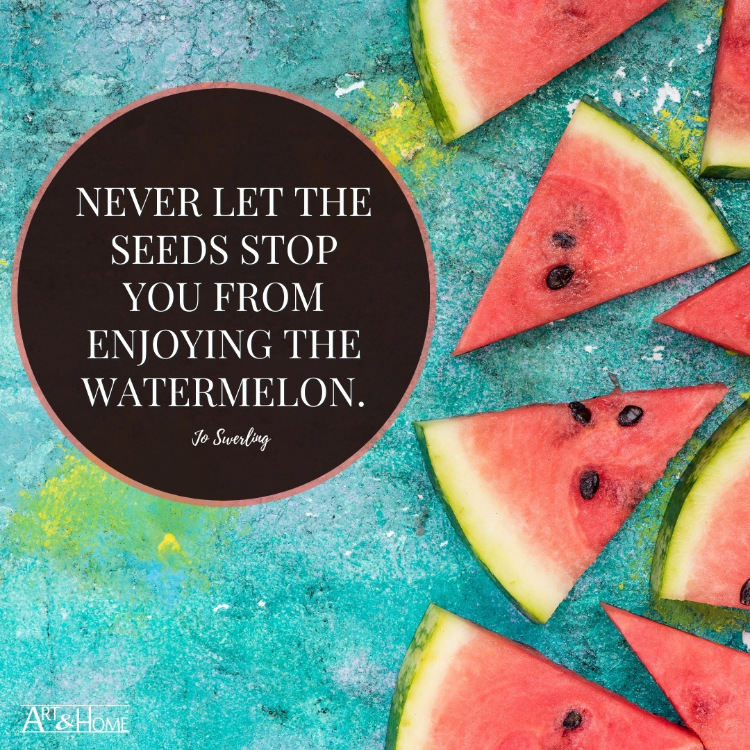 Never let the seeds stop you from enjoying the watermelon. Jo Swerling Quote.