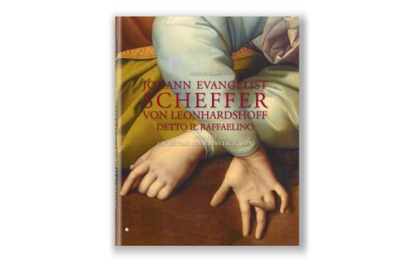 Johann Evangelist Scheffer von Leonhardshoff: Detto Il Raffaelino. 1795-1822. Ein Beitrag zur Romantik in Wien.