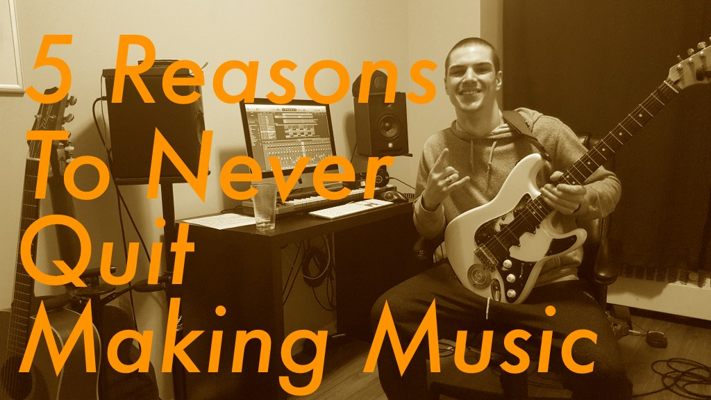 Top 5 Reasons To Never Quit Making Music