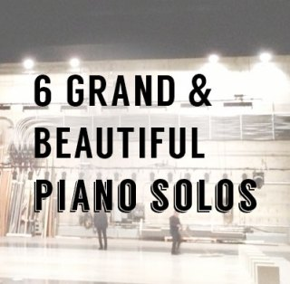 6 Grand & Beautiful Piano Solos: Advanced Favourites of All Time