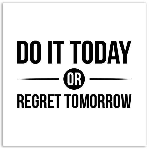 DO IT TODAY OR REGRET TOMORROW-01