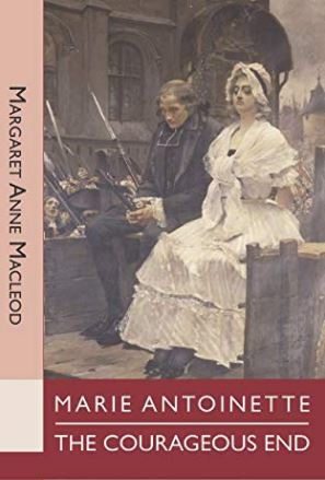 MARIE ANTOINETTE: THE COURAGEOUS END – Margaret Anne MacLeod