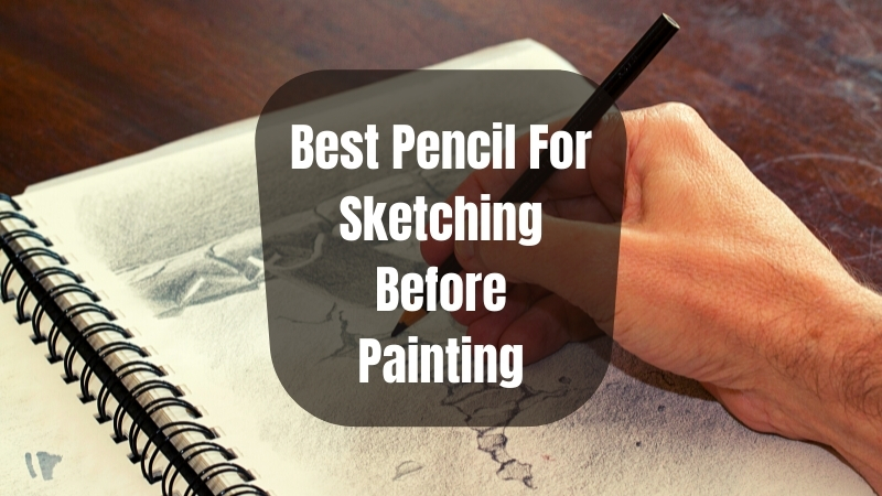 6 Best Pencil For Sketching Before Painting In 2021