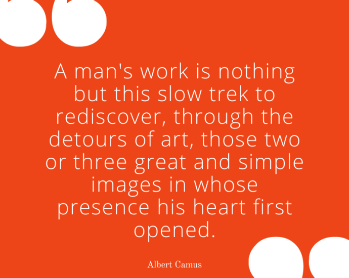 """Camus on work: """"A man's work is nothing but this slow trek to rediscover, through the detours of art, those two or three great and simple images in whose presence his heart first opened."""" - Albert Camus"""