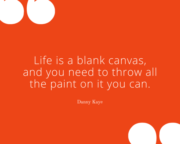 "Danny Kaye on Life and Paint: ""Life is a blank canvas, and you need to throw all the paint on it you can."" - Danny Kaye""Life is a blank canvas, and you need to throw all the paint on it you can."" - Danny Kaye"