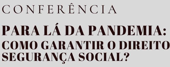 Conferência – Para Lá Da Pandemia: Como Garantir O Direito à Segurança Social?