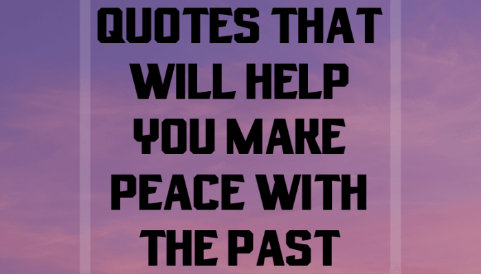 Quotes To Convince You To Make Peace With The Past.