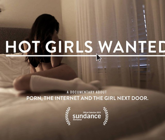 In The New Documentary Hot Girls Wanted Directors Jill Bauer And Ronna Gradus Explore The Unsettling World Of Amateur Porn Where Scores Of Young Women