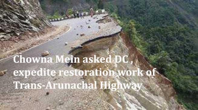 Chowna Mein asked DC, expedite restoration work of Trans-Arunachal Highway