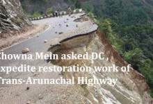 Chowna Mein asked DC, expedite restoration work of Trans-Arunachal Highway