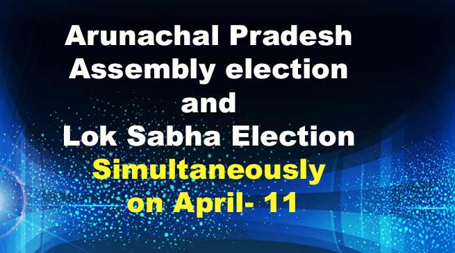 Arunachal Pradesh Assembly election : State to Vote for Assembly and Lok Sabha Simultaneously on April 11