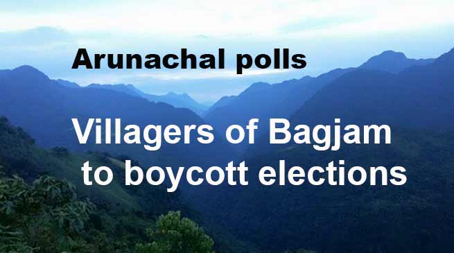 Arunachal polls: Villagers of Bagjam to boycott elections