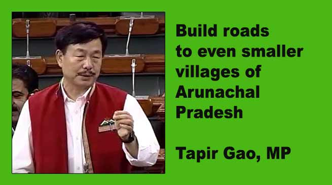 Build roads to even smaller villages of  Arunachal Pradesh- Tapir Gao