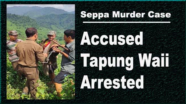 Arunachal:Seppa Murder Case Accused Tapung Waii Arrested