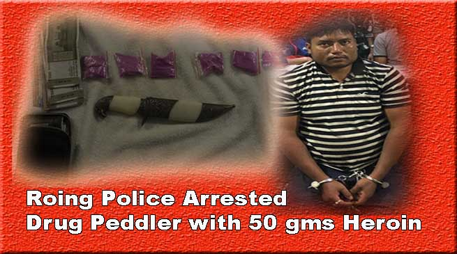 Arunachal:Roing Police Arrested Drug Peddler with 50 gms Heroin