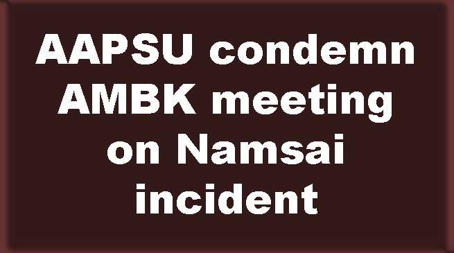 AAPSU condemn AMBK meeting on Namsai incident