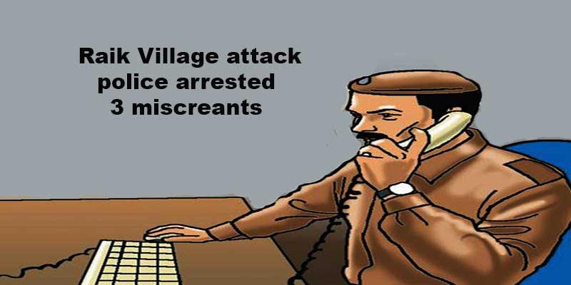 Arunachal:Papum Pare police arrested 3 miscreants involved in Raik Village attack