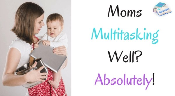 Moms Multitasking Well? Absolutely!