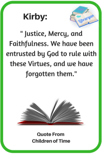 Children of Time Quote: Justice Mercy and Faithfulness: We have been entrusted by God to rule with these virtues, and we have forgotten them.