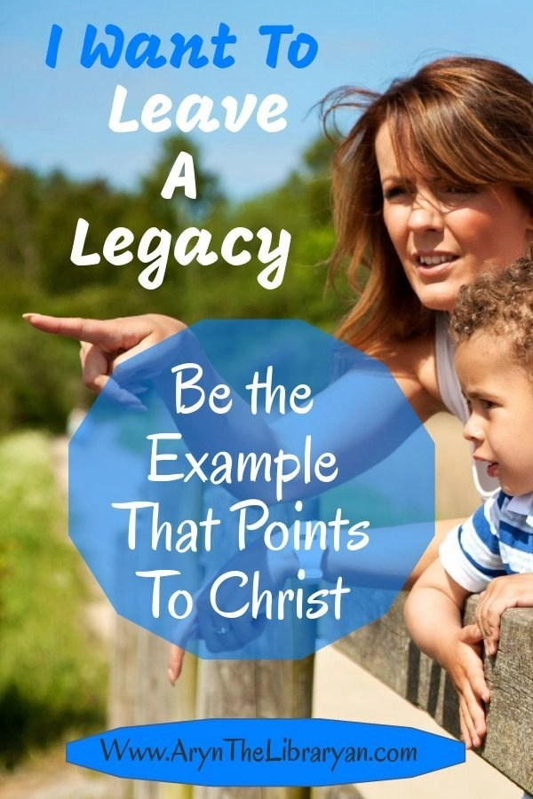Leaving a legacy of faith: be the example that points to Christ
