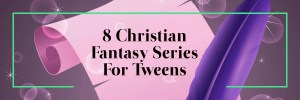 8 Christian Fantasy Book Series for Tweens