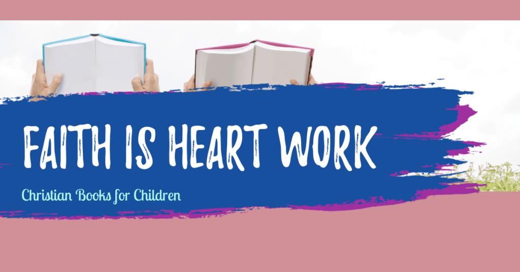 Faith is Heart Work: Christian books for children