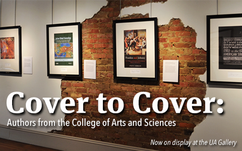 Banner with text that says Cover to Cover: Authors from the College of Arts and Sciences, Now on display at the UA Gallery
