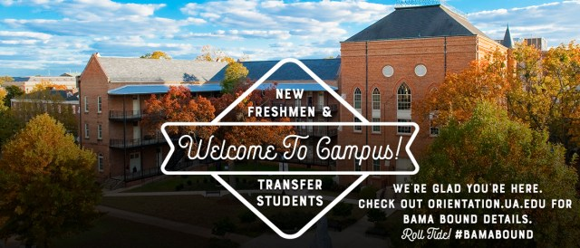 Banner with the words Welcome to Campus! New freshmen and transfer students, we're glad you're here. Check out orientation dot ua dot edu for Bama Bound details Roll Tide hashtag Bama Bound