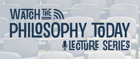 Watch the Philosophy Today Lecture Series