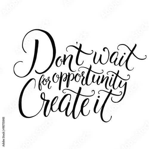 Don't wait for opportunity. Create it. Motivational quote