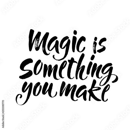 Magic is something you make. Inspirational quote about
