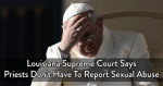 louisiana-supreme-court-says-priests-dont-have-to-report-sexual-abuse