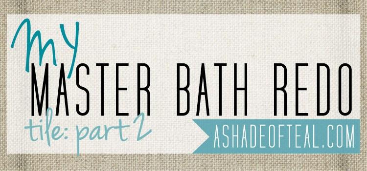 Master Bath Redo; Tile Part 2