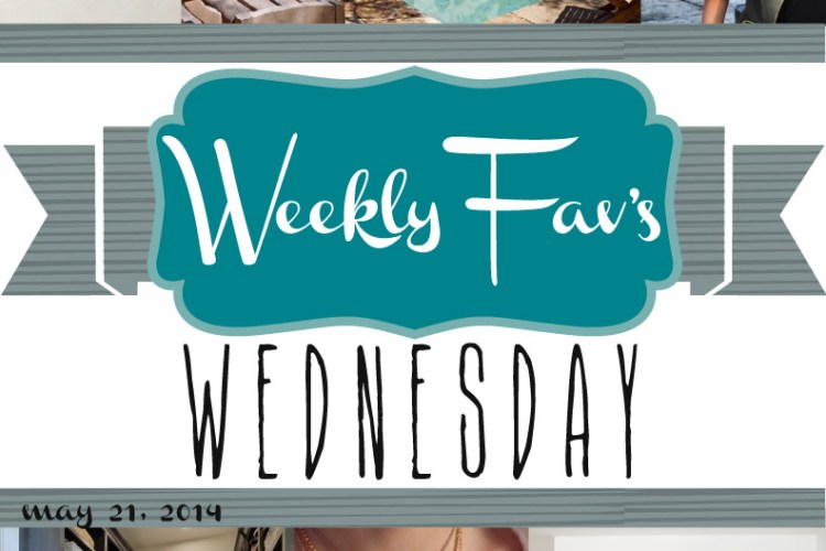 Weekly Fav's Wednesday {5.21.14}