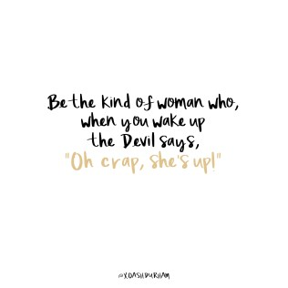 be the kind of women who when you wake up the devil says oh crap she's up quote