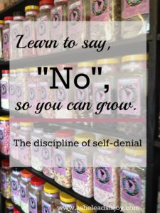 Practice self-denial. Learn to say no, overcome self indulgence