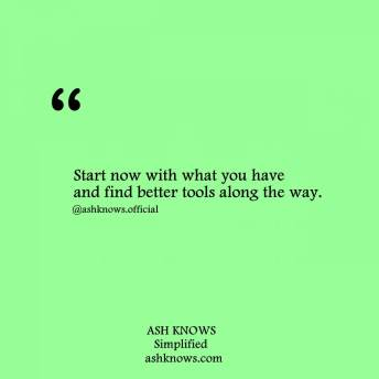 Start Now with What You Have - ASH KNOWS