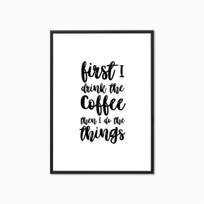 First I Drink the Coffee, Then I do the Things Print
