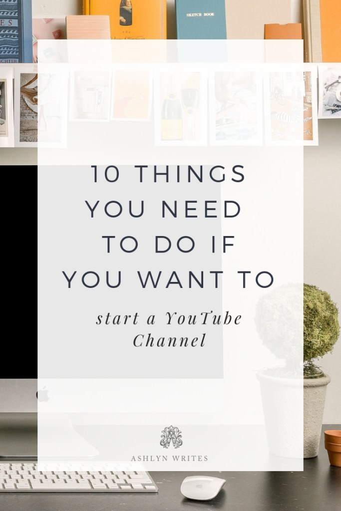 10 Things To Do If You Want to Start a YouTube Channel | Ashlyn Writes