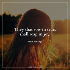 They that sow in tears shall reap in joy. As I sow in tears, I will reap in joy!