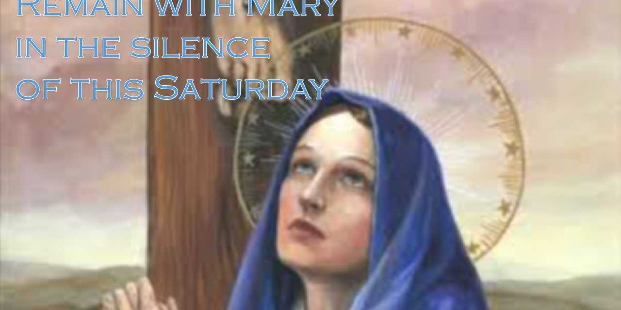 Remain with Mary in silence… this Saturday
