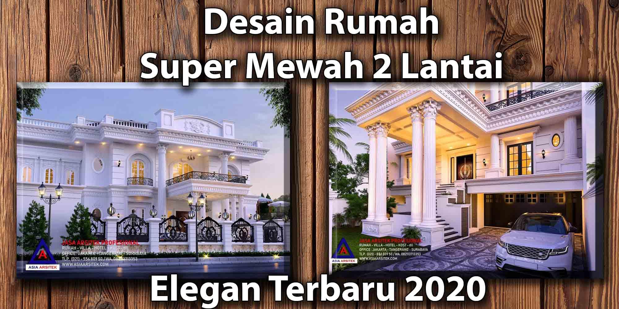 Desain Rumah Super Mewah 2 Lantai Elegan Terbaru 2020 Asia Arsitek