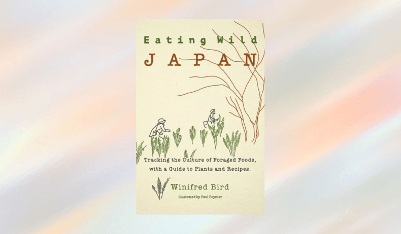 BOOK REVIEW: EATING WILD JAPAN: TRACKING THE CULTURE OF FORAGED FOODS WITH A GUIDE TO PLANTS AND