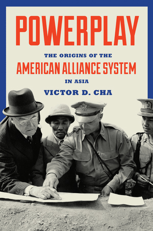Powerplay: The Origins of the American Alliance System in Asia Victor D Cha (Princeton University Press, August 2016)