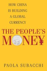 The People's Money: How China Is Building a Global Currency, Paola Subacchi (Columbia University Press, November 2016)