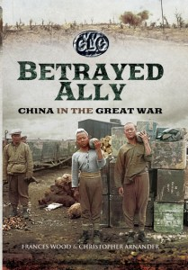 Betrayed Ally: China in the Great War, Frances Wood, Christopher Arnander (Pen and Sword, September 2016)