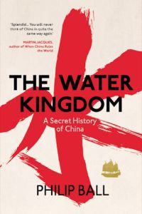 The Water Kingdom: A Secret History of China, Philip Ball (Bodley Head, August 2016; University of Chicago Press, March 2017)