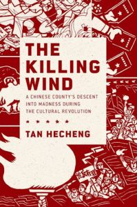 The Killing Wind: A Chinese County's Descent into Madness during the Cultural Revolution, Tan Hecheng (Oxford University Press, January 2017)