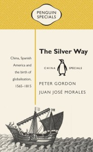 The Silver Way: China, Spanish America and the Birth of Globalisation, 1565–1815, Peter Gordon, Juan José Morales (Penguin China, January 2017)